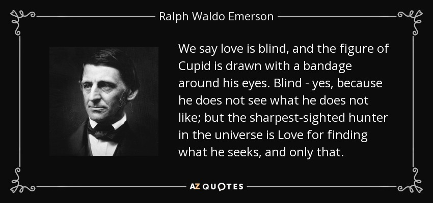 We say love is blind, and the figure of Cupid is drawn with a bandage around his eyes. Blind - yes, because he does not see what he does not like; but the sharpest-sighted hunter in the universe is Love for finding what he seeks, and only that. - Ralph Waldo Emerson