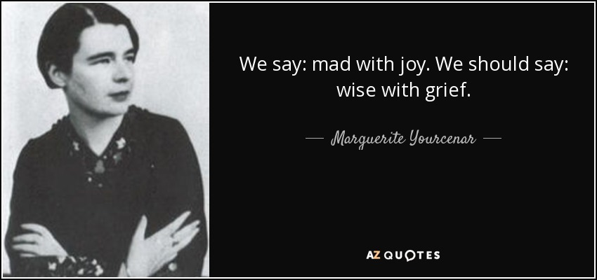 We say: mad with joy. We should say: wise with grief. - Marguerite Yourcenar