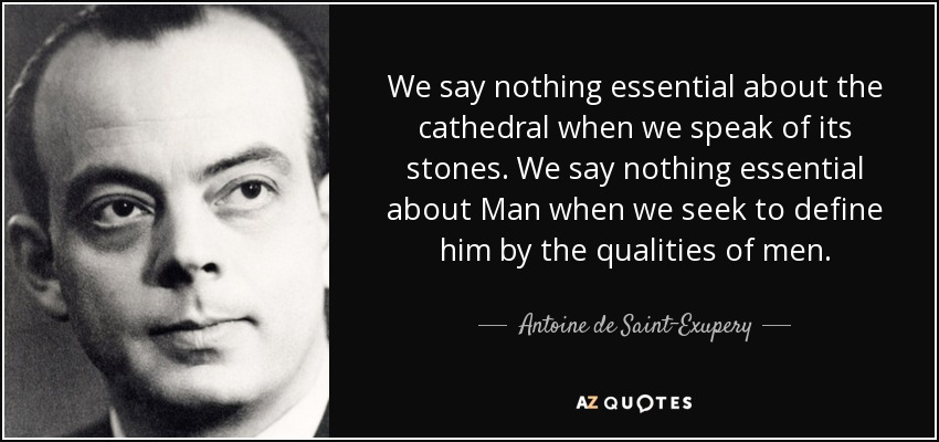 We say nothing essential about the cathedral when we speak of its stones. We say nothing essential about Man when we seek to define him by the qualities of men. - Antoine de Saint-Exupery