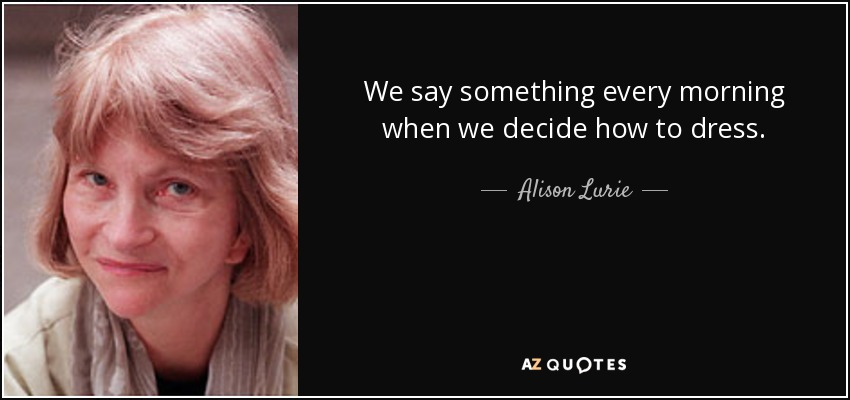 We say something every morning when we decide how to dress. - Alison Lurie