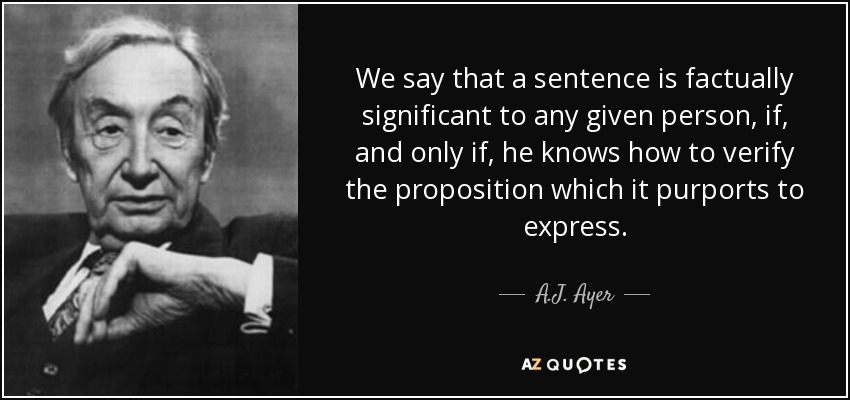 We say that a sentence is factually significant to any given person, if, and only if, he knows how to verify the proposition which it purports to express. - A.J. Ayer