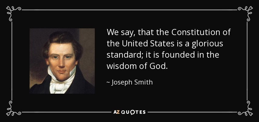 We say, that the Constitution of the United States is a glorious standard; it is founded in the wisdom of God. - Joseph Smith, Jr.