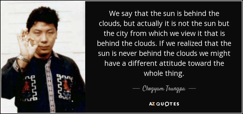 We say that the sun is behind the clouds, but actually it is not the sun but the city from which we view it that is behind the clouds. If we realized that the sun is never behind the clouds we might have a different attitude toward the whole thing. - Chogyam Trungpa