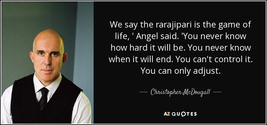 We say the rarajipari is the game of life, ' Angel said. 'You never know how hard it will be. You never know when it will end. You can't control it. You can only adjust. - Christopher McDougall