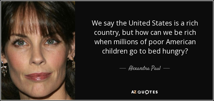 We say the United States is a rich country, but how can we be rich when millions of poor American children go to bed hungry? - Alexandra Paul