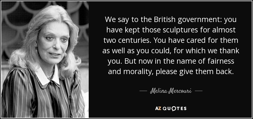 We say to the British government: you have kept those sculptures for almost two centuries. You have cared for them as well as you could, for which we thank you. But now in the name of fairness and morality, please give them back. - Melina Mercouri