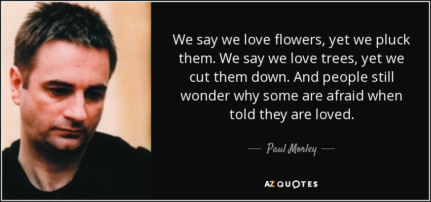 We say we love flowers, yet we pluck them. We say we love trees, yet we cut them down. And people still wonder why some are afraid when told they are loved. - Paul Morley