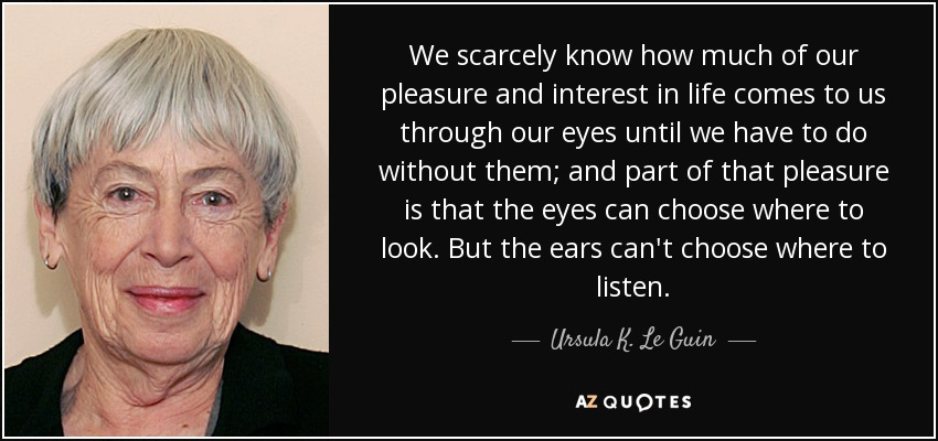 We scarcely know how much of our pleasure and interest in life comes to us through our eyes until we have to do without them; and part of that pleasure is that the eyes can choose where to look. But the ears can't choose where to listen. - Ursula K. Le Guin