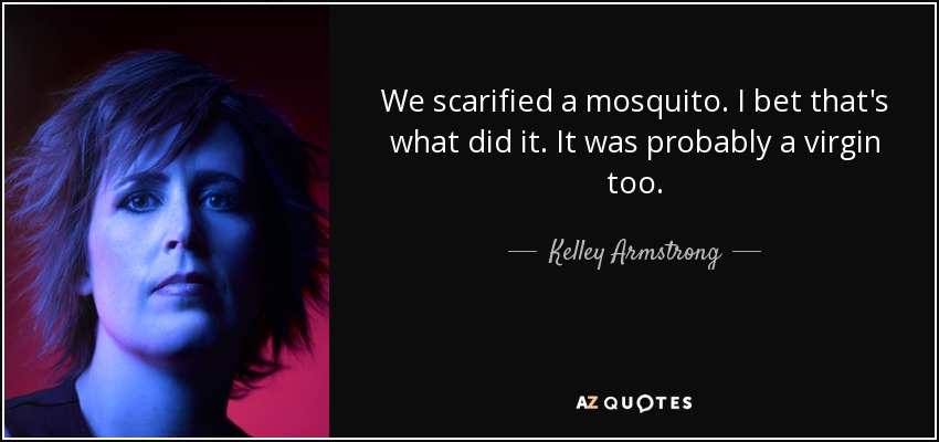 We scarified a mosquito. I bet that's what did it. It was probably a virgin too. - Kelley Armstrong