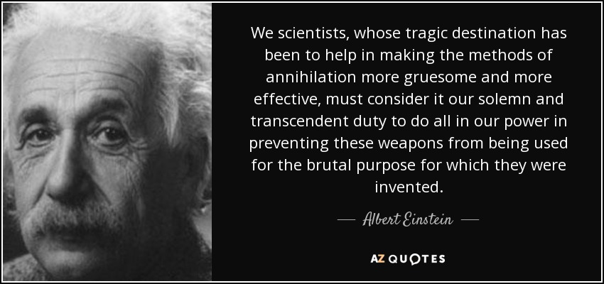 We scientists, whose tragic destination has been to help in making the methods of annihilation more gruesome and more effective, must consider it our solemn and transcendent duty to do all in our power in preventing these weapons from being used for the brutal purpose for which they were invented. - Albert Einstein