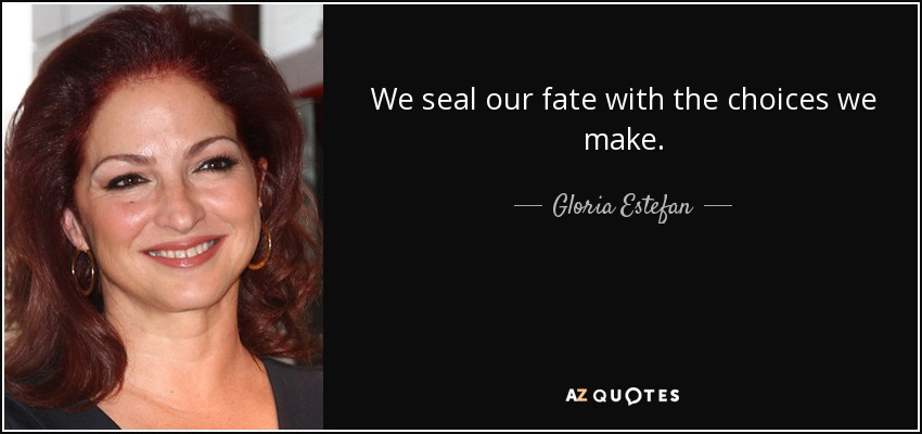 We seal our fate with the choices we make. - Gloria Estefan