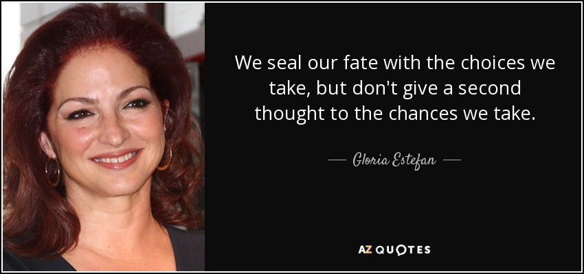 We seal our fate with the choices we take, but don't give a second thought to the chances we take. - Gloria Estefan