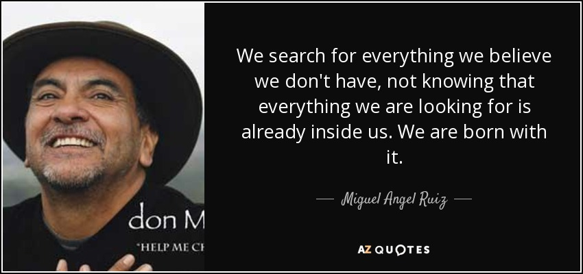 We search for everything we believe we don't have, not knowing that everything we are looking for is already inside us. We are born with it. - Miguel Angel Ruiz