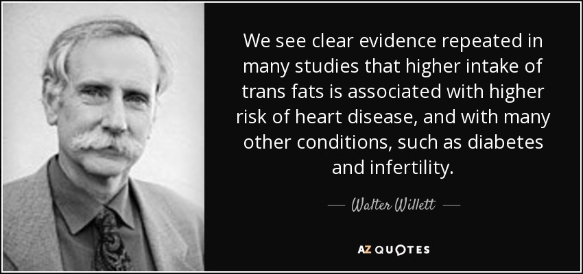 We see clear evidence repeated in many studies that higher intake of trans fats is associated with higher risk of heart disease, and with many other conditions, such as diabetes and infertility. - Walter Willett