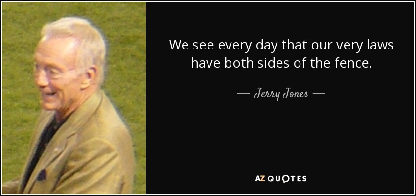 We see every day that our very laws have both sides of the fence. - Jerry Jones
