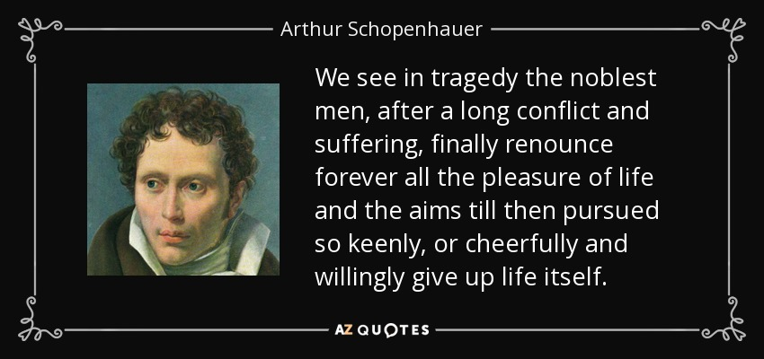 We see in tragedy the noblest men, after a long conflict and suffering, finally renounce forever all the pleasure of life and the aims till then pursued so keenly, or cheerfully and willingly give up life itself. - Arthur Schopenhauer