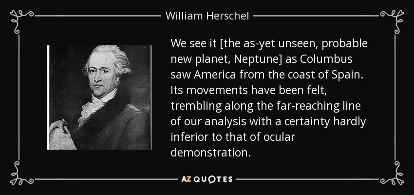 We see it [the as-yet unseen, probable new planet, Neptune] as Columbus saw America from the coast of Spain. Its movements have been felt, trembling along the far-reaching line of our analysis with a certainty hardly inferior to that of ocular demonstration. - William Herschel