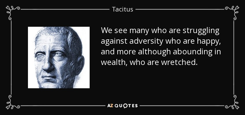 We see many who are struggling against adversity who are happy, and more although abounding in wealth, who are wretched. - Tacitus