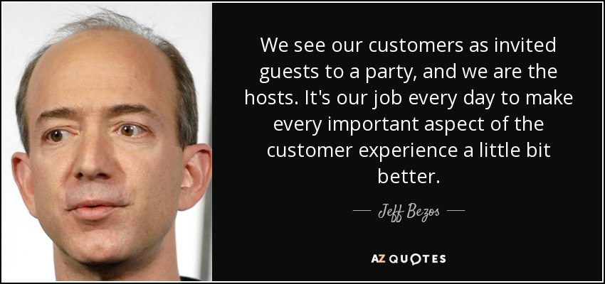 We see our customers as invited guests to a party, and we are the hosts. It's our job every day to make every important aspect of the customer experience a little bit better. - Jeff Bezos