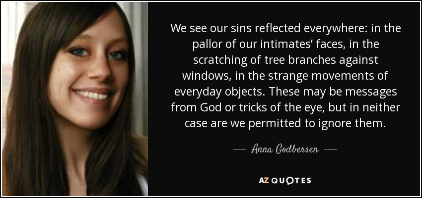 We see our sins reflected everywhere: in the pallor of our intimates' faces, in the scratching of tree branches against windows, in the strange movements of everyday objects. These may be messages from God or tricks of the eye, but in neither case are we permitted to ignore them. - Anna Godbersen
