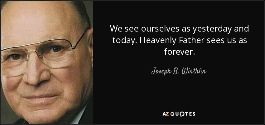 We see ourselves as yesterday and today. Heavenly Father sees us as forever. - Joseph B. Wirthlin