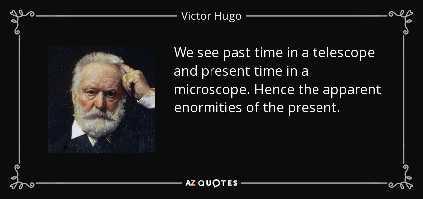 We see past time in a telescope and present time in a microscope. Hence the apparent enormities of the present. - Victor Hugo
