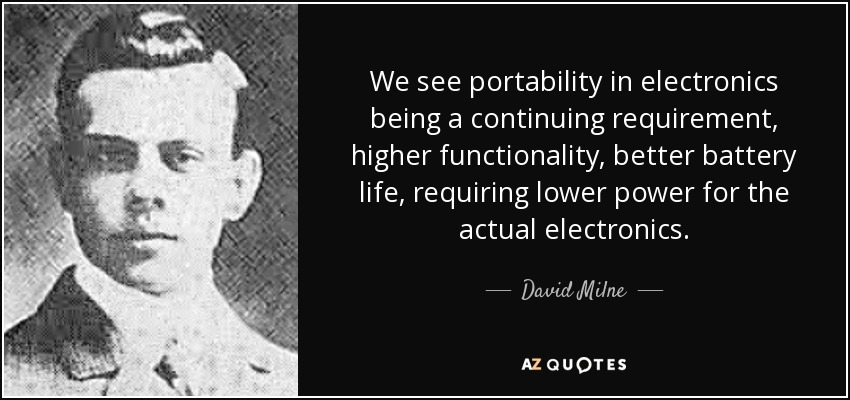 We see portability in electronics being a continuing requirement, higher functionality, better battery life, requiring lower power for the actual electronics. - David Milne