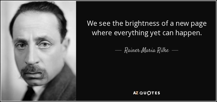 We see the brightness of a new page where everything yet can happen. - Rainer Maria Rilke