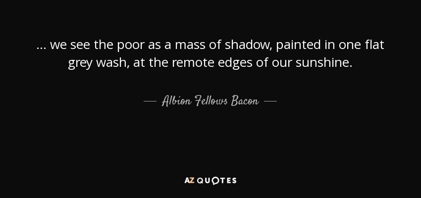 ... we see the poor as a mass of shadow, painted in one flat grey wash, at the remote edges of our sunshine. - Albion Fellows Bacon