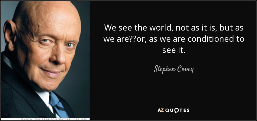 We see the world, not as it is, but as we are──or, as we are conditioned to see it. - Stephen Covey