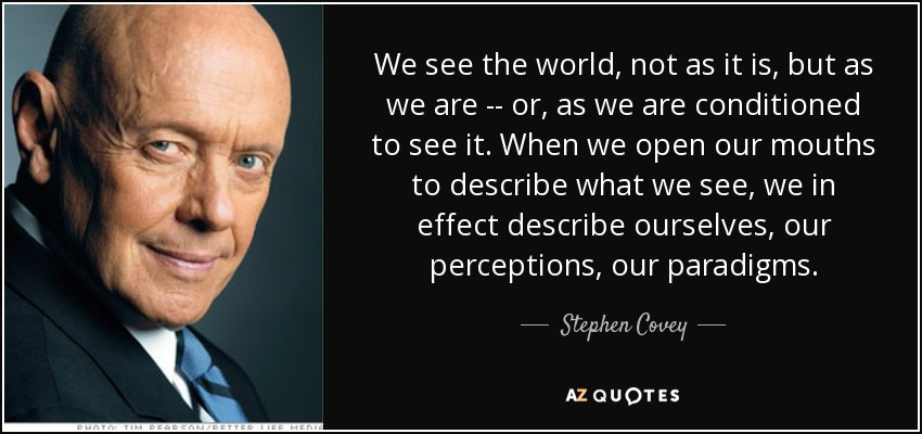 We see the world, not as it is, but as we are -- or, as we are conditioned to see it. When we open our mouths to describe what we see, we in effect describe ourselves, our perceptions, our paradigms. - Stephen Covey