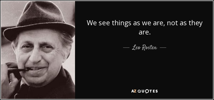 We see things as we are, not as they are. - Leo Rosten