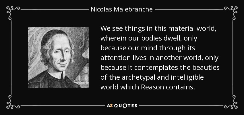 We see things in this material world, wherein our bodies dwell, only because our mind through its attention lives in another world, only because it contemplates the beauties of the archetypal and intelligible world which Reason contains. - Nicolas Malebranche