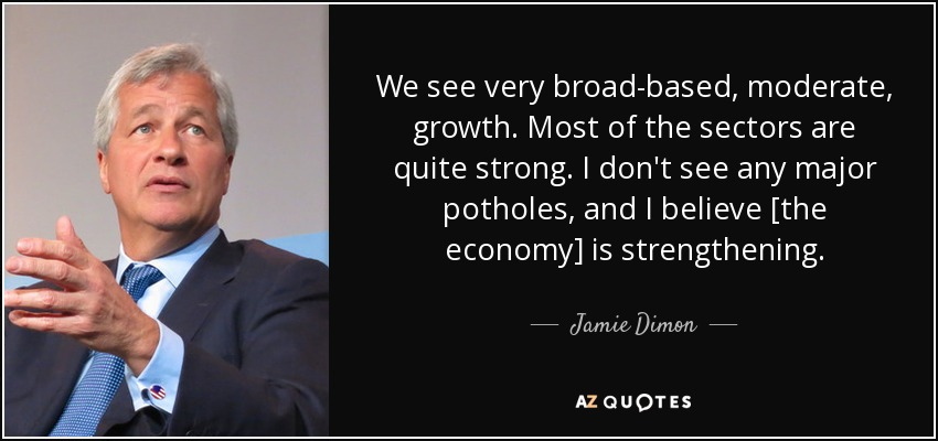 We see very broad-based, moderate, growth. Most of the sectors are quite strong. I don't see any major potholes, and I believe [the economy] is strengthening. - Jamie Dimon