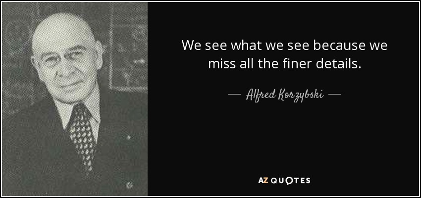 We see what we see because we miss all the finer details. - Alfred Korzybski