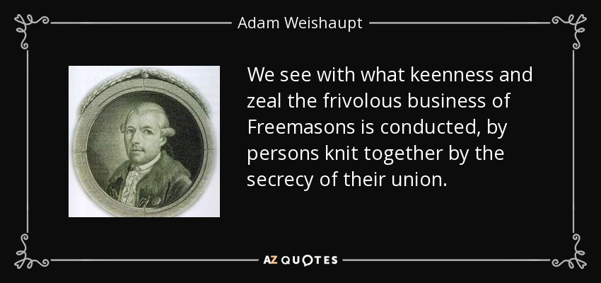 We see with what keenness and zeal the frivolous business of Freemasons is conducted, by persons knit together by the secrecy of their union. - Adam Weishaupt