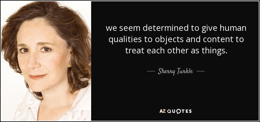 we seem determined to give human qualities to objects and content to treat each other as things. - Sherry Turkle