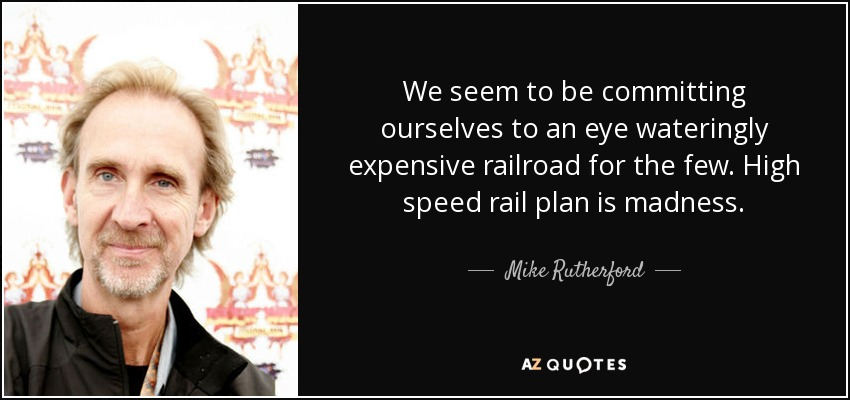 We seem to be committing ourselves to an eye wateringly expensive railroad for the few. High speed rail plan is madness. - Mike Rutherford