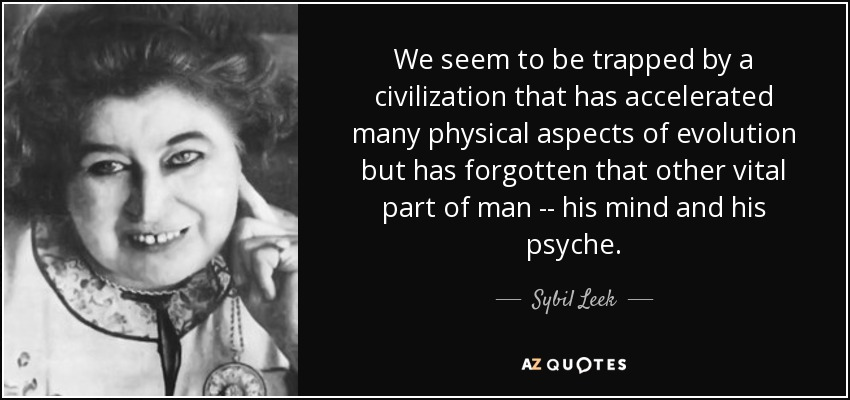 We seem to be trapped by a civilization that has accelerated many physical aspects of evolution but has forgotten that other vital part of man -- his mind and his psyche. - Sybil Leek