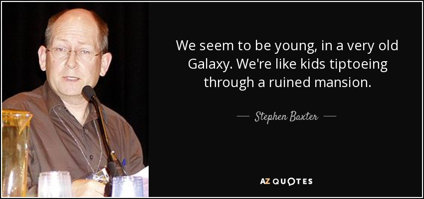 We seem to be young, in a very old Galaxy. We're like kids tiptoeing through a ruined mansion. - Stephen Baxter