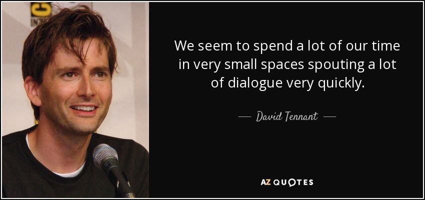 We seem to spend a lot of our time in very small spaces spouting a lot of dialogue very quickly. - David Tennant