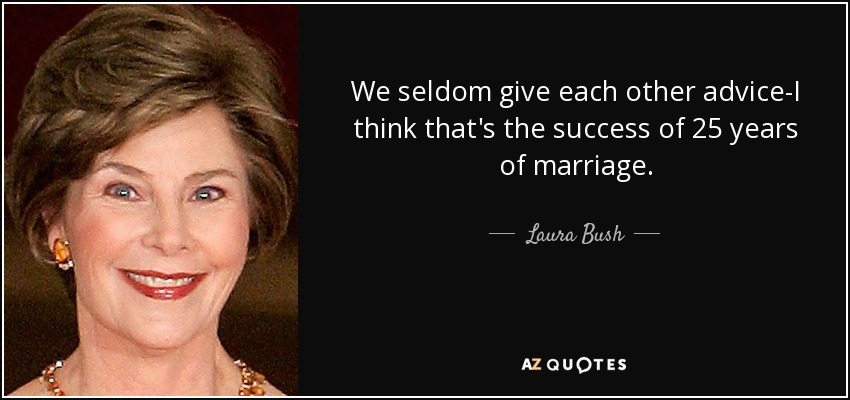 We seldom give each other advice-I think that's the success of 25 years of marriage. - Laura Bush
