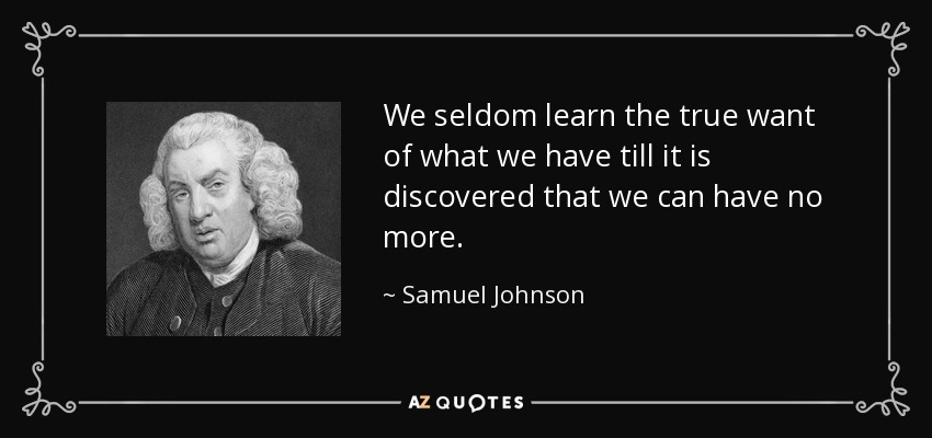 We seldom learn the true want of what we have till it is discovered that we can have no more. - Samuel Johnson