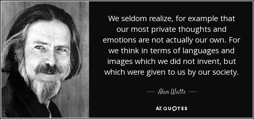 We seldom realize, for example that our most private thoughts and emotions are not actually our own. For we think in terms of languages and images which we did not invent, but which were given to us by our society. - Alan Watts