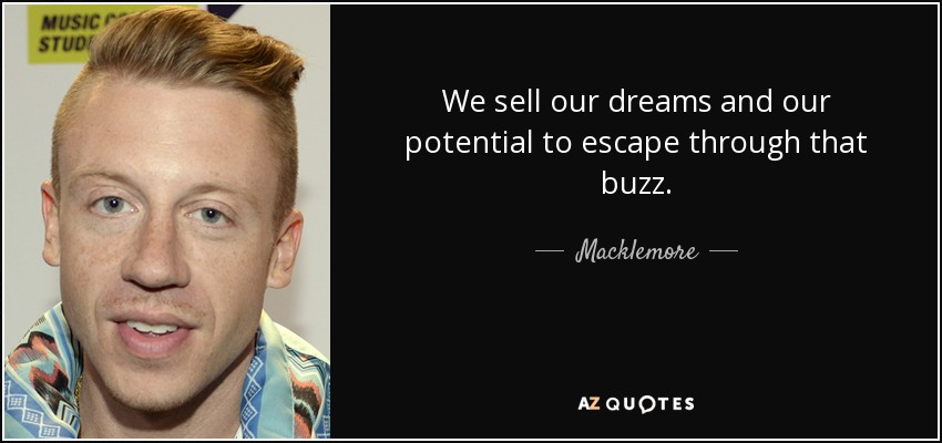 We sell our dreams and our potential to escape through that buzz. - Macklemore