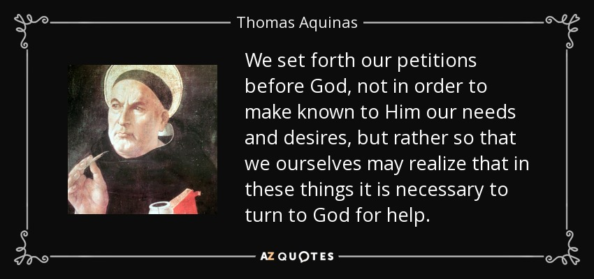 We set forth our petitions before God, not in order to make known to Him our needs and desires, but rather so that we ourselves may realize that in these things it is necessary to turn to God for help. - Thomas Aquinas
