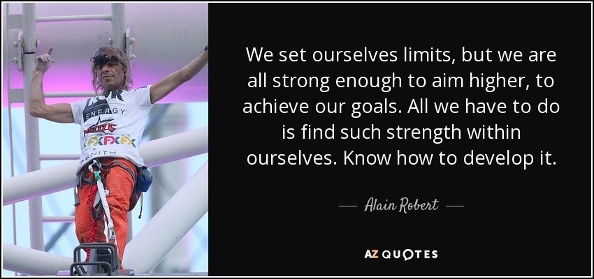 We set ourselves limits, but we are all strong enough to aim higher, to achieve our goals. All we have to do is find such strength within ourselves. Know how to develop it. - Alain Robert