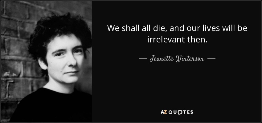 We shall all die, and our lives will be irrelevant then. - Jeanette Winterson