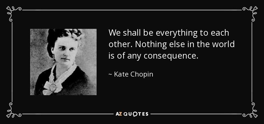 We shall be everything to each other. Nothing else in the world is of any consequence. - Kate Chopin