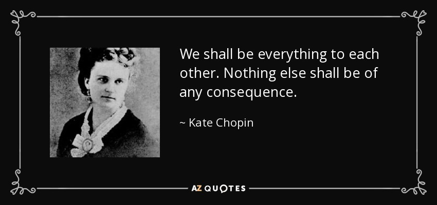 We shall be everything to each other. Nothing else shall be of any consequence. - Kate Chopin
